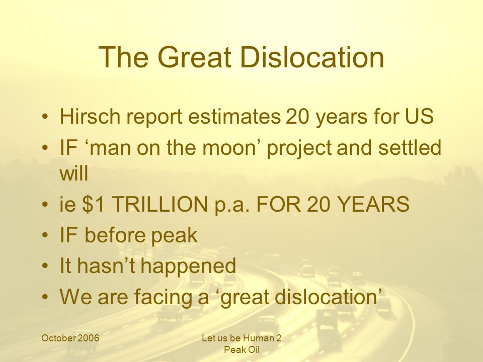 October 2006Let us be Human 2 Peak Oil The Great Dislocation Hirsch report estimates 20 years for US IF 'man on the moon' project and settled will ie $1 TRILLION p.a.