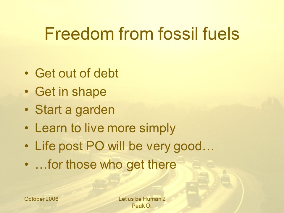October 2006Let us be Human 2 Peak Oil Freedom from fossil fuels Get out of debt Get in shape Start a garden Learn to live more simply Life post PO will be very good… …for those who get there