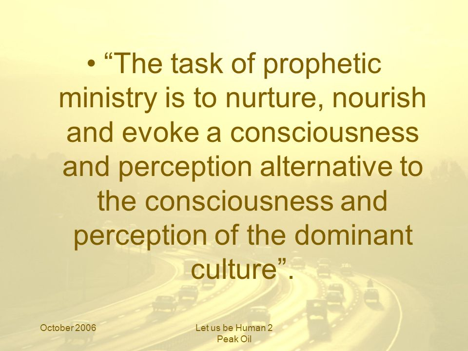 October 2006Let us be Human 2 Peak Oil The task of prophetic ministry is to nurture, nourish and evoke a consciousness and perception alternative to the consciousness and perception of the dominant culture .