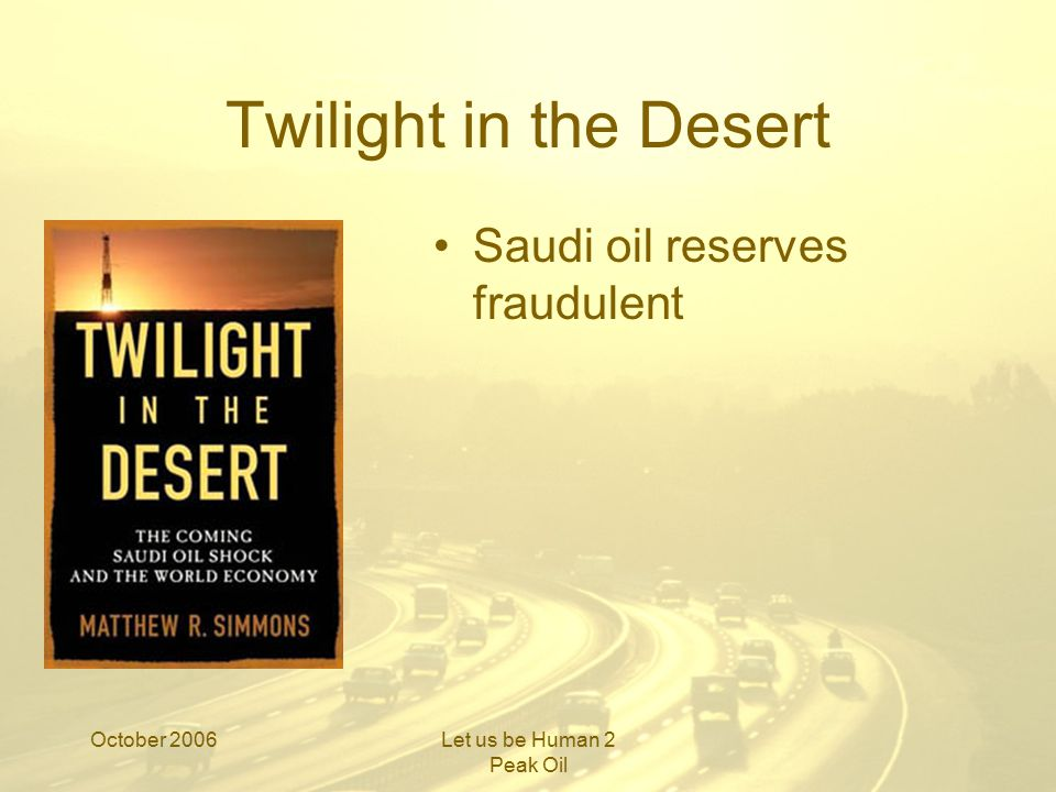 October 2006Let us be Human 2 Peak Oil Twilight in the Desert Saudi oil reserves fraudulent