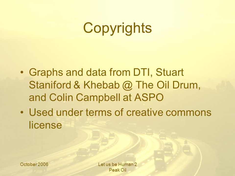 October 2006Let us be Human 2 Peak Oil Copyrights Graphs and data from DTI, Stuart Staniford & Khebab @ The Oil Drum, and Colin Campbell at ASPO Used under terms of creative commons license