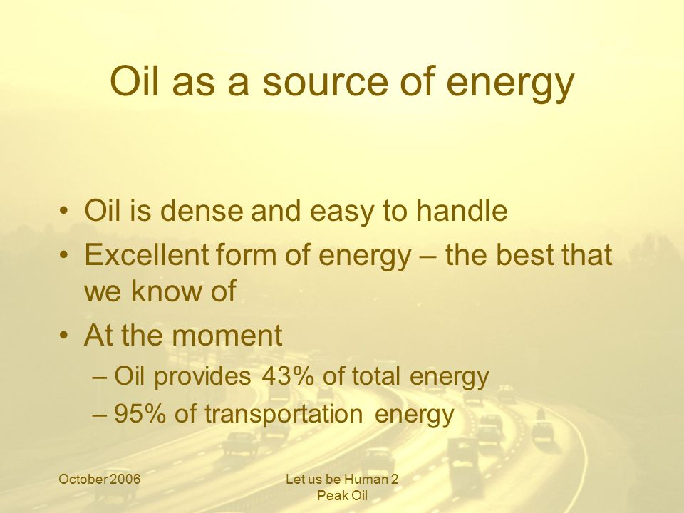 October 2006Let us be Human 2 Peak Oil Oil as a source of energy Oil is dense and easy to handle Excellent form of energy – the best that we know of At the moment –Oil provides 43% of total energy –95% of transportation energy