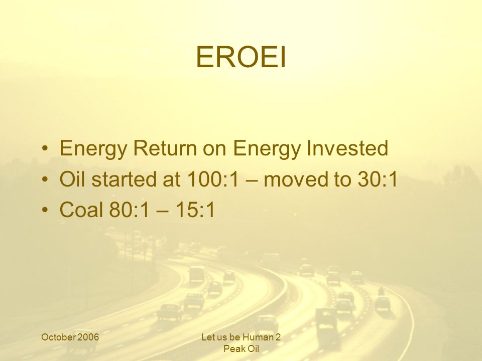 October 2006Let us be Human 2 Peak Oil EROEI Energy Return on Energy Invested Oil started at 100:1 – moved to 30:1 Coal 80:1 – 15:1