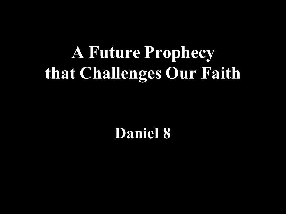 A Future Prophecy that Challenges Our Faith Daniel 8