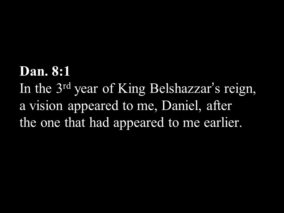 Dan. 8:1 In the 3 rd year of King Belshazzar ' s reign, a vision appeared to me, Daniel, after the one that had appeared to me earlier.