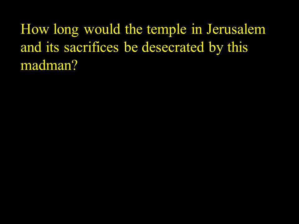 How long would the temple in Jerusalem and its sacrifices be desecrated by this madman