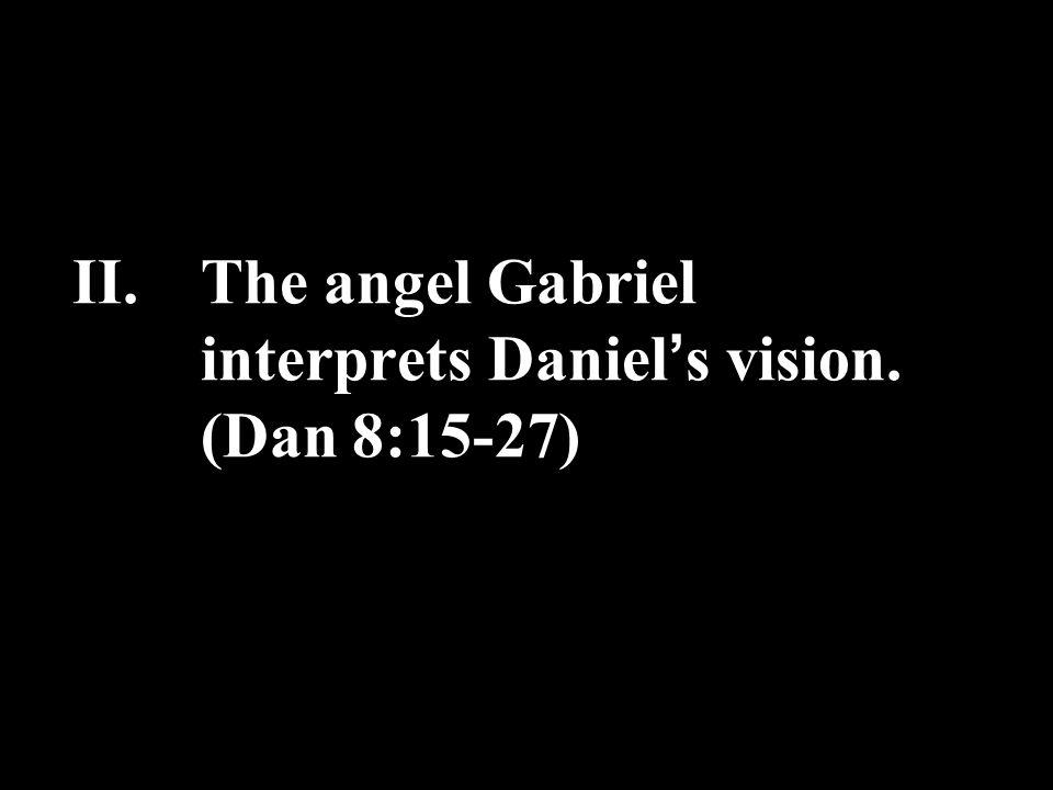 II.The angel Gabriel interprets Daniel ' s vision. (Dan 8:15-27)