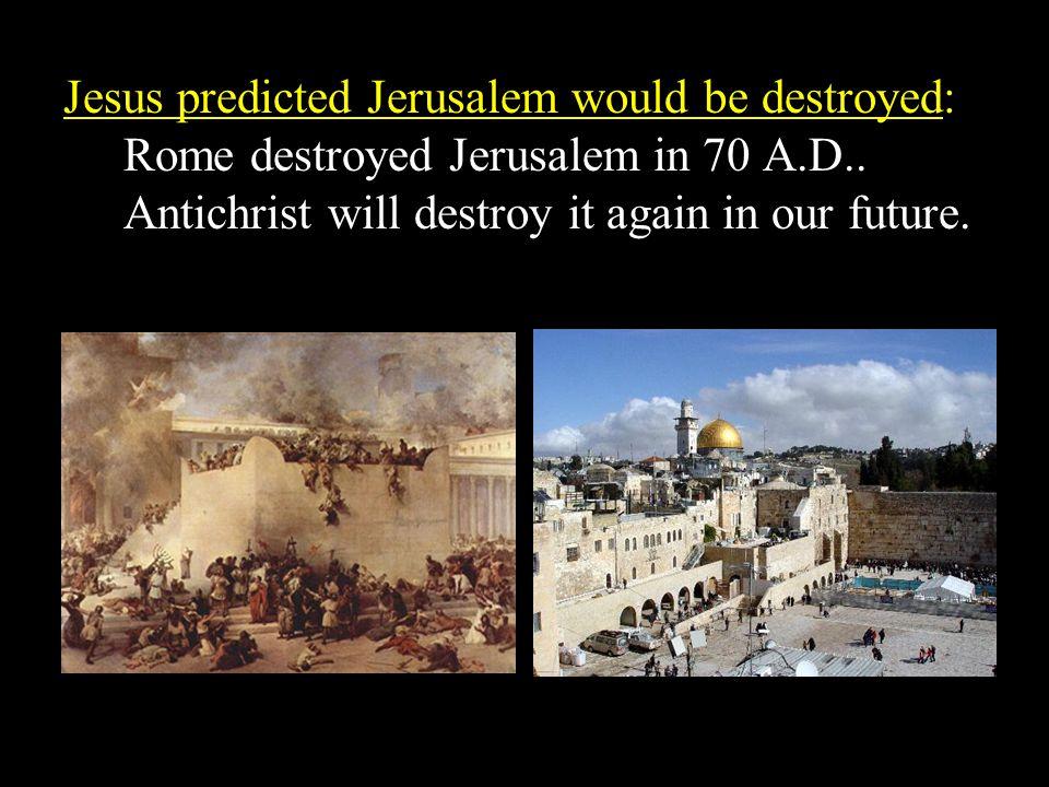 Jesus predicted Jerusalem would be destroyed: Rome destroyed Jerusalem in 70 A.D..