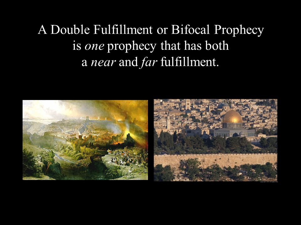 A Double Fulfillment or Bifocal Prophecy is one prophecy that has both a near and far fulfillment.