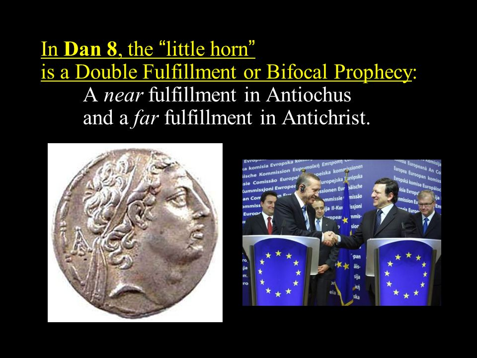 In Dan 8, the little horn is a Double Fulfillment or Bifocal Prophecy: A near fulfillment in Antiochus and a far fulfillment in Antichrist.