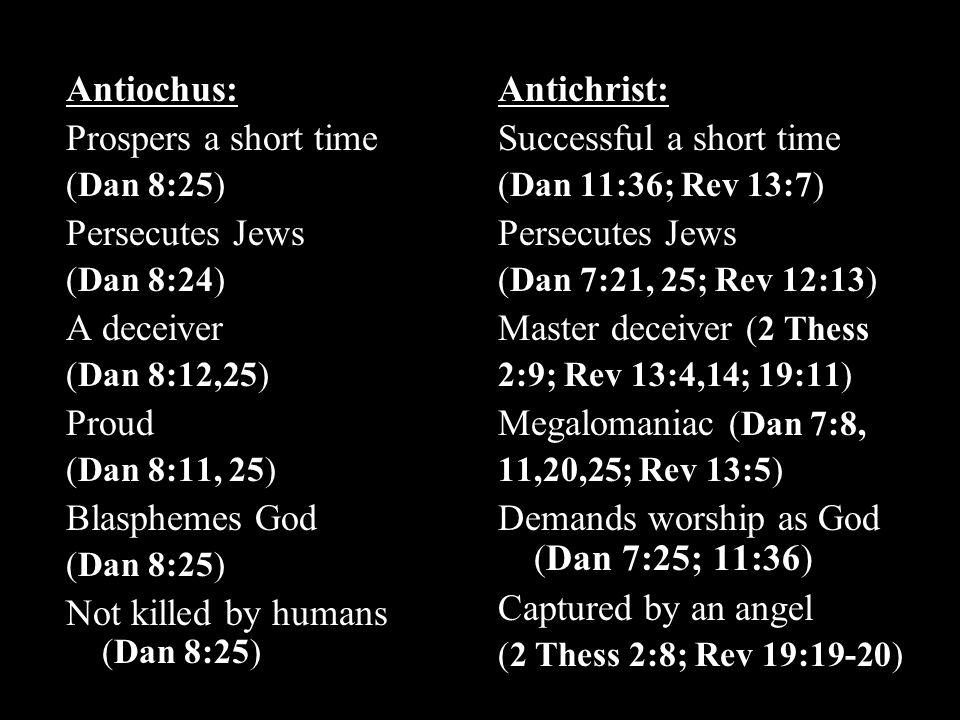 Antiochus: Prospers a short time (Dan 8:25) Persecutes Jews (Dan 8:24) A deceiver (Dan 8:12,25) Proud (Dan 8:11, 25) Blasphemes God (Dan 8:25) Not killed by humans (Dan 8:25) Antichrist: Successful a short time (Dan 11:36; Rev 13:7) Persecutes Jews (Dan 7:21, 25; Rev 12:13) Master deceiver (2 Thess 2:9; Rev 13:4,14; 19:11) Megalomaniac (Dan 7:8, 11,20,25; Rev 13:5) Demands worship as God (Dan 7:25; 11:36) Captured by an angel (2 Thess 2:8; Rev 19:19-20)