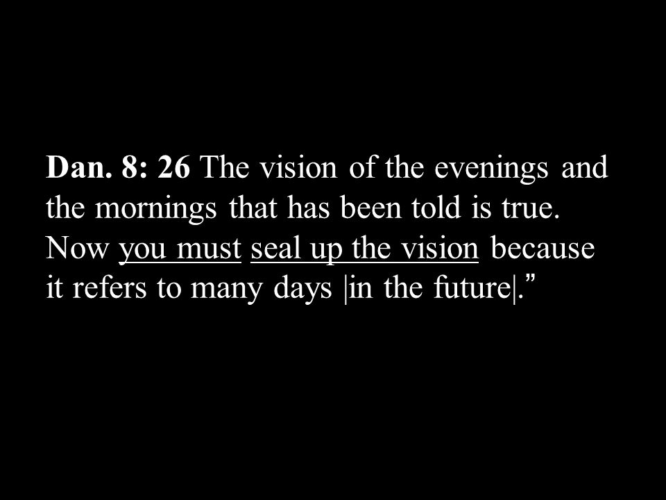 Dan. 8: 26 The vision of the evenings and the mornings that has been told is true.