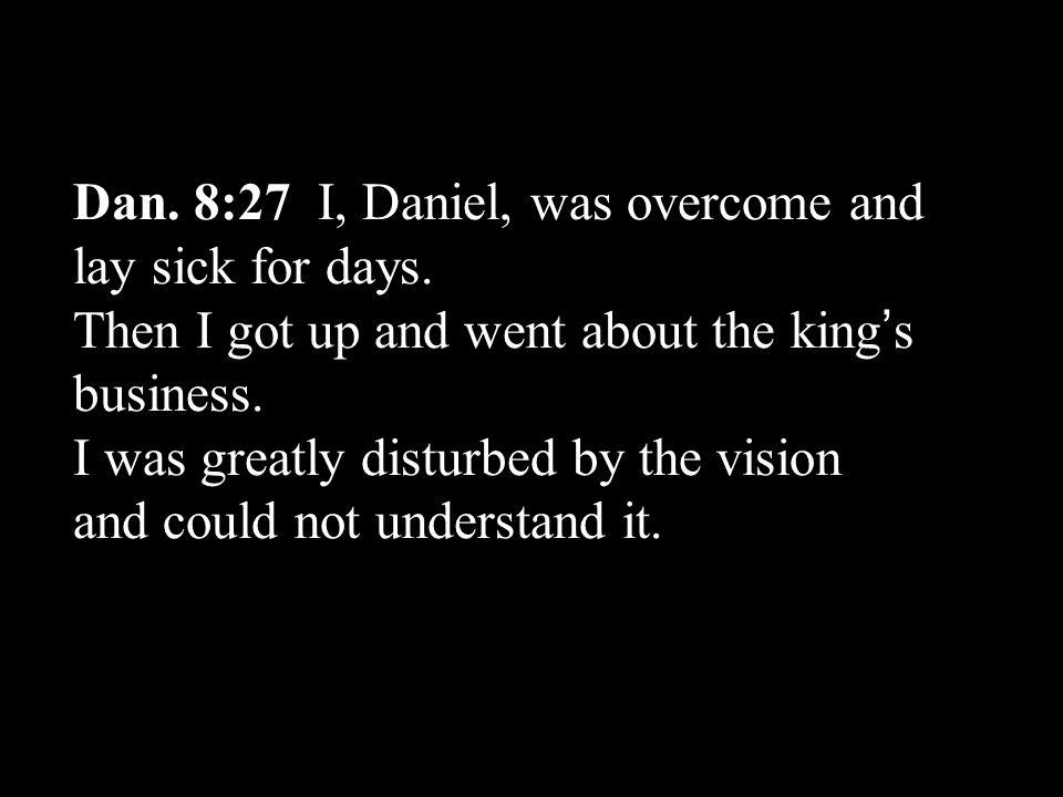 Dan. 8:27 I, Daniel, was overcome and lay sick for days.