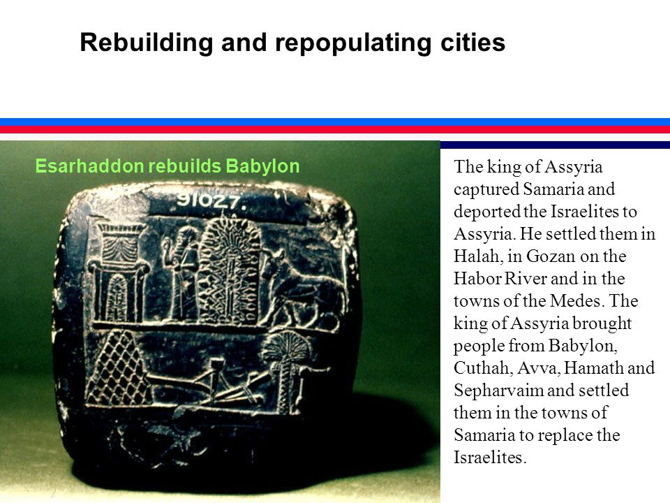 Rebuilding and repopulating cities The king of Assyria captured Samaria and deported the Israelites to Assyria.