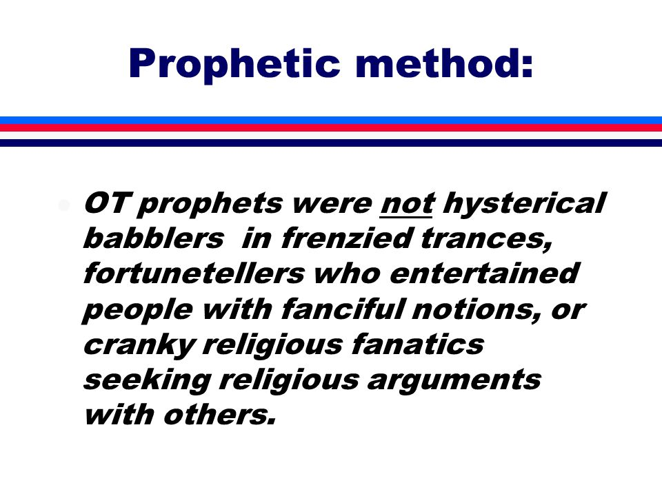 Prophetic method: l OT prophets were not hysterical babblers in frenzied trances, fortunetellers who entertained people with fanciful notions, or cranky religious fanatics seeking religious arguments with others.