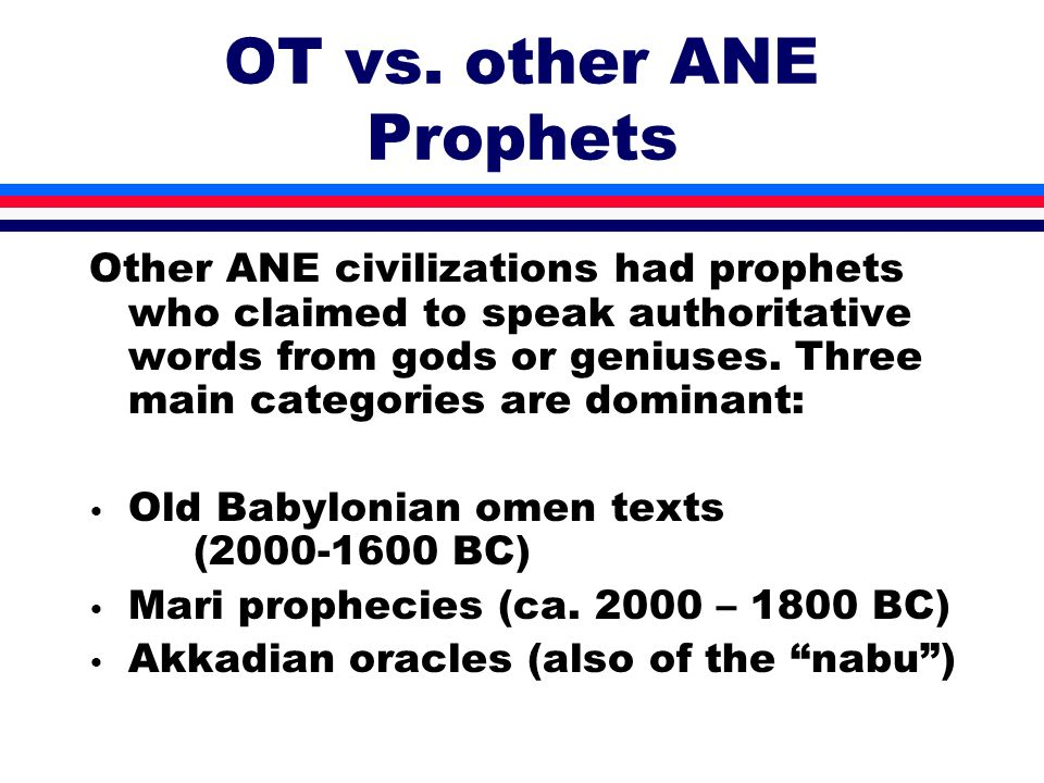 OT vs. other ANE Prophets Other ANE civilizations had prophets who claimed to speak authoritative words from gods or geniuses. Three main categories a