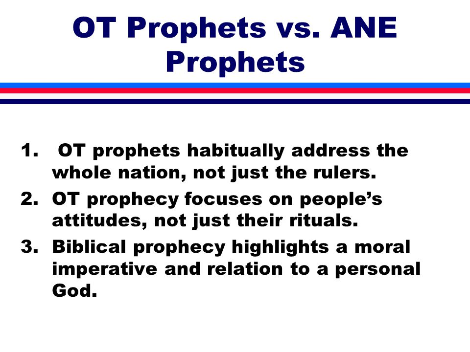 OT Prophets vs. ANE Prophets 1. OT prophets habitually address the whole nation, not just the rulers. 2.OT prophecy focuses on people's attitudes, not