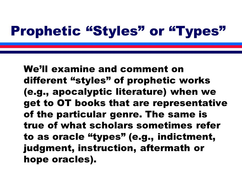 Prophetic Styles or Types We'll examine and comment on different styles of prophetic works (e.g., apocalyptic literature) when we get to OT books that are representative of the particular genre.