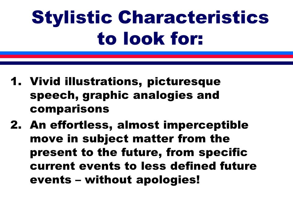 Stylistic Characteristics to look for: 1.Vivid illustrations, picturesque speech, graphic analogies and comparisons 2.An effortless, almost imperceptible move in subject matter from the present to the future, from specific current events to less defined future events – without apologies!
