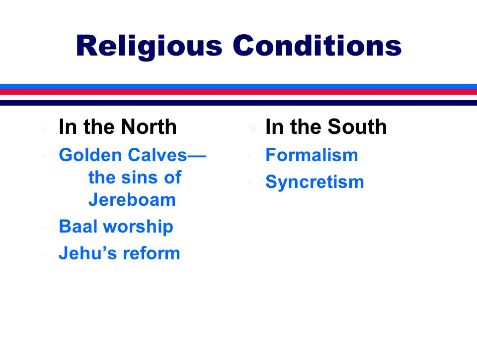 Religious Conditions In the North Golden Calves— the sins of Jereboam Baal worship Jehu's reform l In the South Formalism Syncretism
