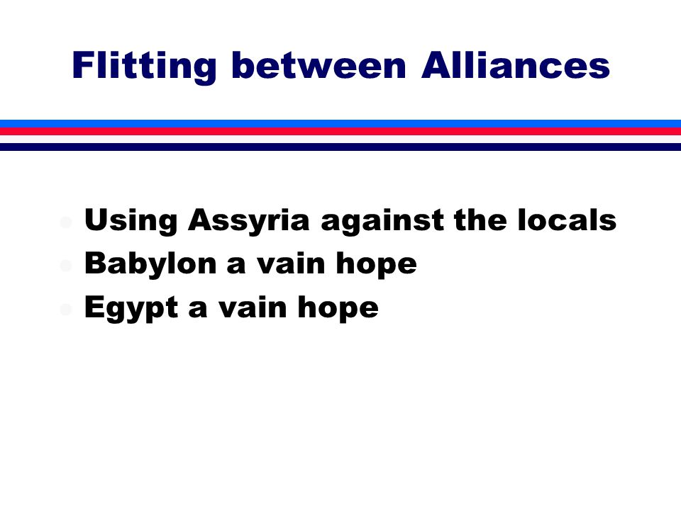 Flitting between Alliances l Using Assyria against the locals l Babylon a vain hope l Egypt a vain hope
