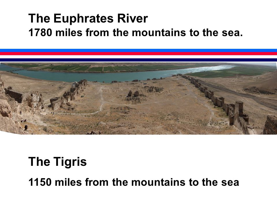The Euphrates River 1780 miles from the mountains to the sea.