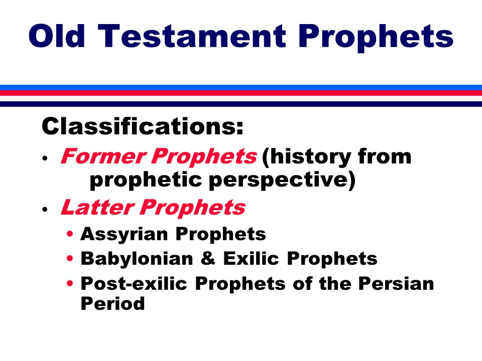 Old Testament Prophets Classifications: Former Prophets (history from prophetic perspective) Latter Prophets Assyrian Prophets Babylonian & Exilic Prophets Post-exilic Prophets of the Persian Period