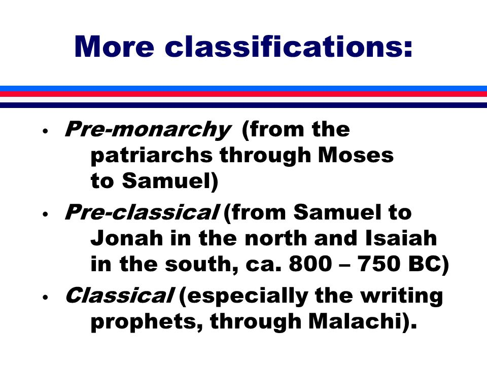 More classifications: Pre-monarchy (from the patriarchs through Moses to Samuel) Pre-classical (from Samuel to Jonah in the north and Isaiah in the south, ca.