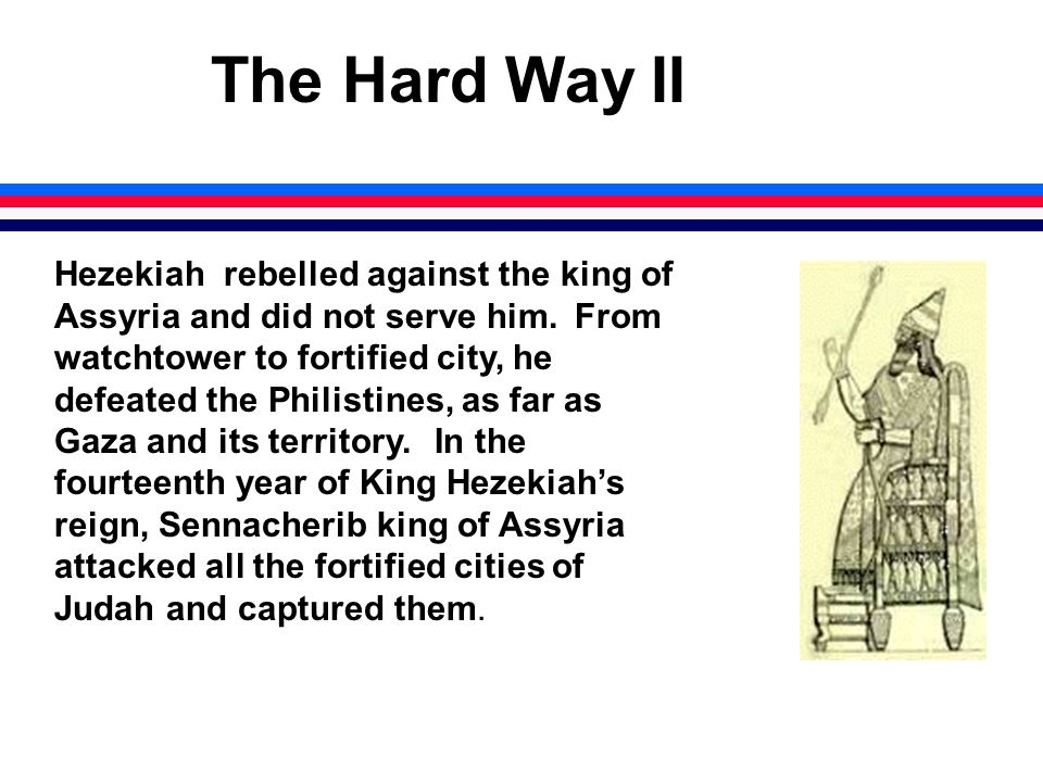 The Hard Way II Hezekiah rebelled against the king of Assyria and did not serve him.