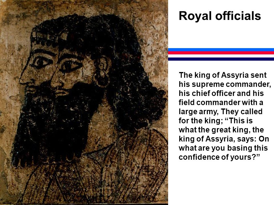 Royal officials The king of Assyria sent his supreme commander, his chief officer and his field commander with a large army, They called for the king; This is what the great king, the king of Assyria, says: On what are you basing this confidence of yours