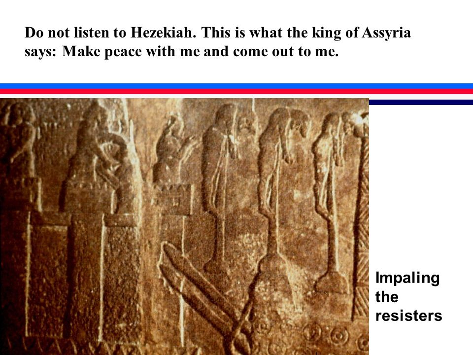 Impaling the resisters Do not listen to Hezekiah.