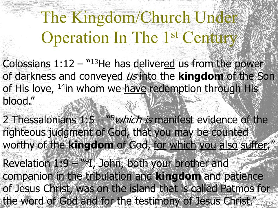 "The Kingdom/Church Under Operation In The 1 st Century Colossians 1:12 – "" 13 He has delivered us from the power of darkness and conveyed us into the"