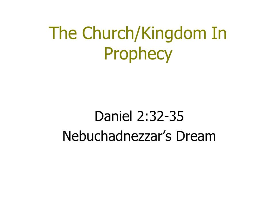 The Church/Kingdom In Prophecy Daniel 2:32-35 Nebuchadnezzar's Dream