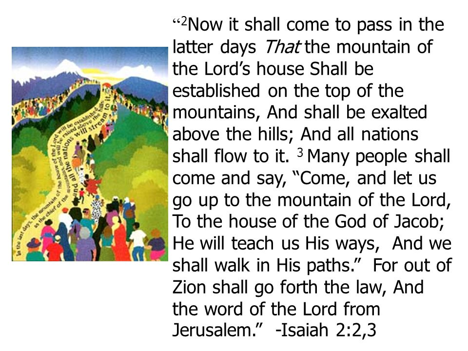 """ 2 Now it shall come to pass in the latter days That the mountain of the Lord's house Shall be established on the top of the mountains, And shall be"