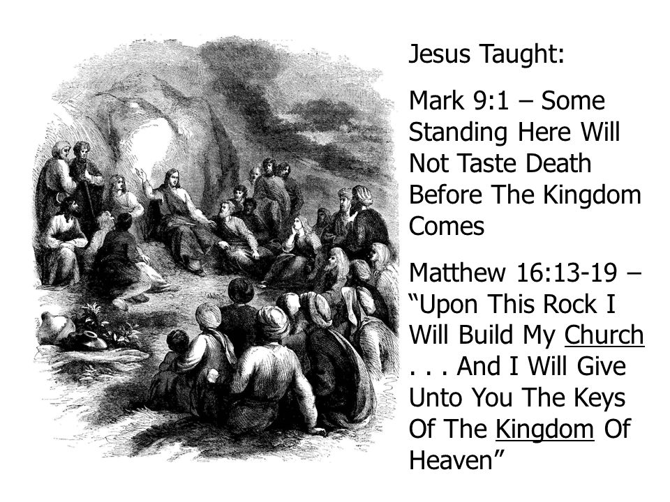"Jesus Taught: Mark 9:1 – Some Standing Here Will Not Taste Death Before The Kingdom Comes Matthew 16:13-19 – ""Upon This Rock I Will Build My Church..."
