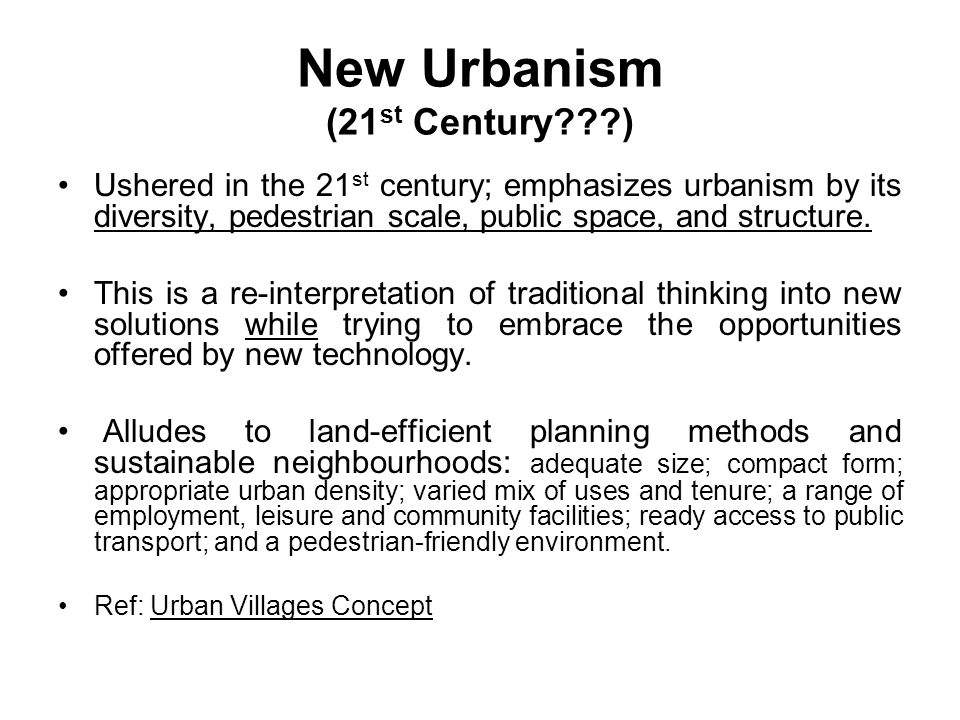 New Urbanism (21 st Century ) Ushered in the 21 st century; emphasizes urbanism by its diversity, pedestrian scale, public space, and structure.
