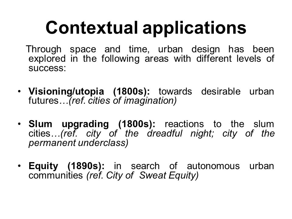 Contextual applications Through space and time, urban design has been explored in the following areas with different levels of success: Visioning/utopia (1800s): towards desirable urban futures…(ref.