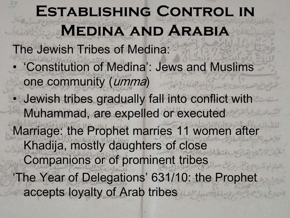Establishing Control in Medina and Arabia The Jewish Tribes of Medina: 'Constitution of Medina': Jews and Muslims one community (umma) Jewish tribes gradually fall into conflict with Muhammad, are expelled or executed Marriage: the Prophet marries 11 women after Khadija, mostly daughters of close Companions or of prominent tribes 'The Year of Delegations' 631/10: the Prophet accepts loyalty of Arab tribes