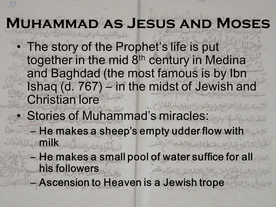 Muhammad as Jesus and Moses The story of the Prophet's life is put together in the mid 8 th century in Medina and Baghdad (the most famous is by Ibn Ishaq (d.