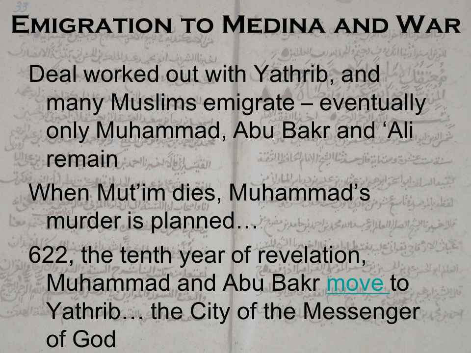 Emigration to Medina and War Deal worked out with Yathrib, and many Muslims emigrate – eventually only Muhammad, Abu Bakr and 'Ali remain When Mut'im dies, Muhammad's murder is planned… 622, the tenth year of revelation, Muhammad and Abu Bakr move to Yathrib… the City of the Messenger of Godmove