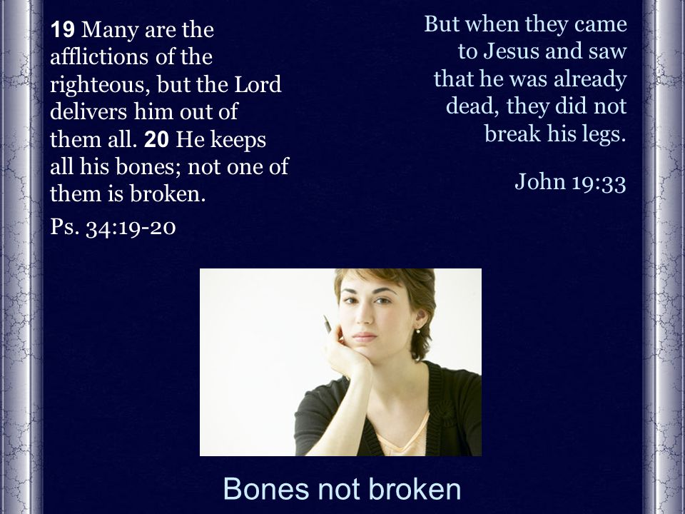 Bones not broken 19 Many are the afflictions of the righteous, but the Lord delivers him out of them all.