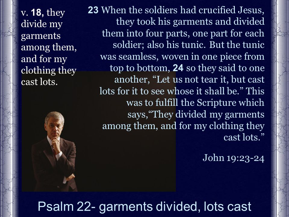 Psalm 22- garments divided, lots cast v.