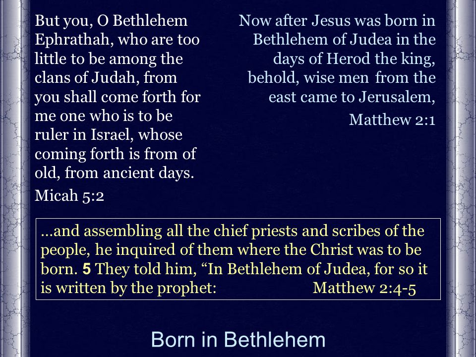 Born in Bethlehem But you, O Bethlehem Ephrathah, who are too little to be among the clans of Judah, from you shall come forth for me one who is to be ruler in Israel, whose coming forth is from of old, from ancient days.