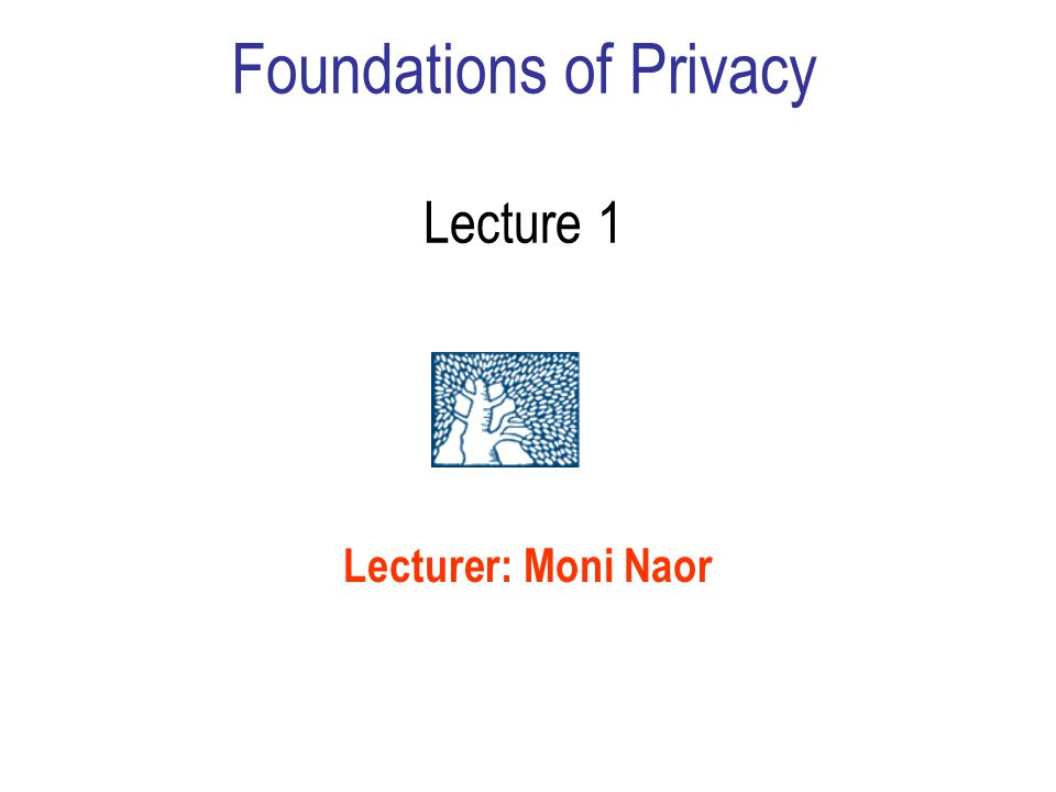 Foundations of Privacy Lecture 1 Lecturer: Moni Naor