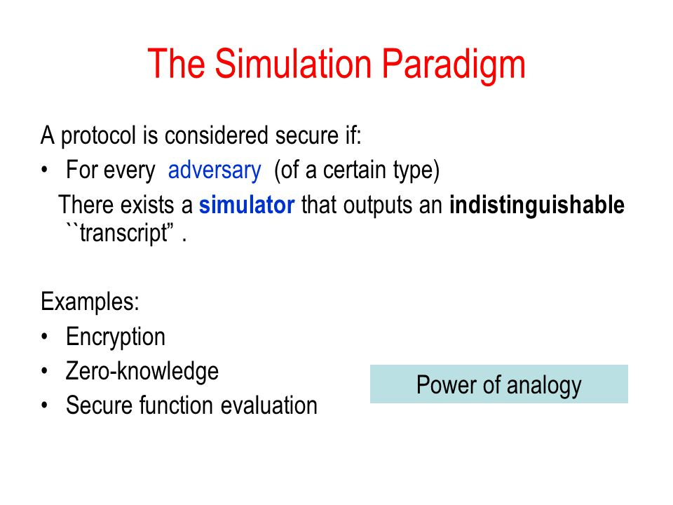 The Simulation Paradigm A protocol is considered secure if: For every adversary (of a certain type) There exists a simulator that outputs an indistinguishable ``transcript .