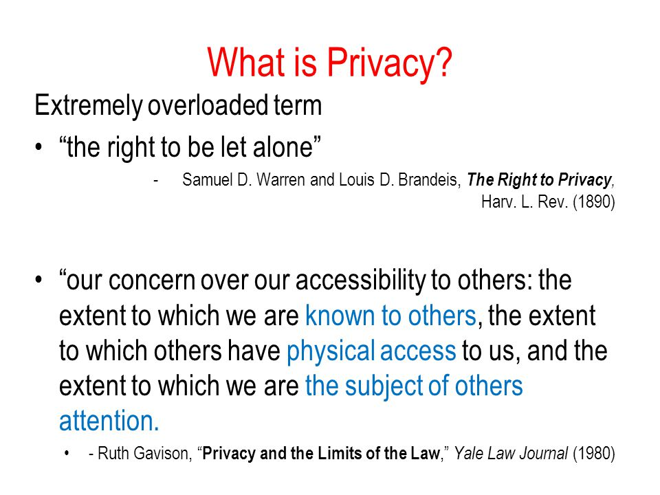 What is Privacy. Extremely overloaded term the right to be let alone - Samuel D.