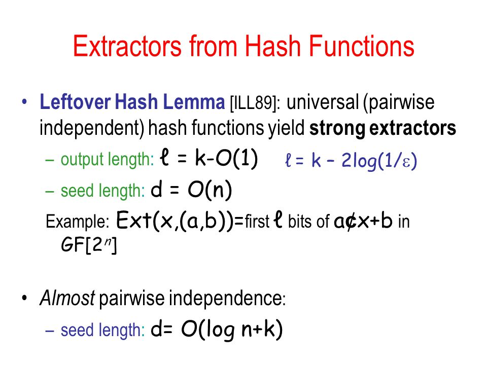 Extractors from Hash Functions Leftover Hash Lemma [ILL89]: universal (pairwise independent) hash functions yield strong extractors –output length: ℓ = k-O(1) –seed length: d = O(n) Example: Ext(x,(a,b))= first ℓ bits of a ¢ x+b in GF[2 n ] Almost pairwise independence : –seed length: d= O(log n+k) ℓ = k – 2log(1/  )