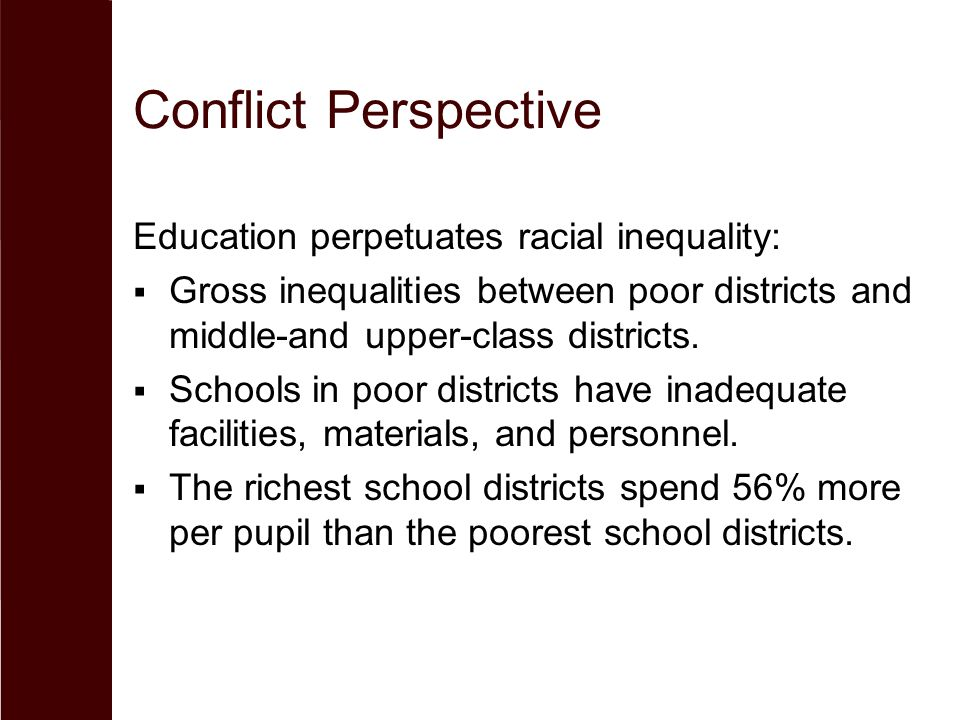 Conflict Perspective Education perpetuates racial inequality:  Gross inequalities between poor districts and middle-and upper-class districts.  Scho