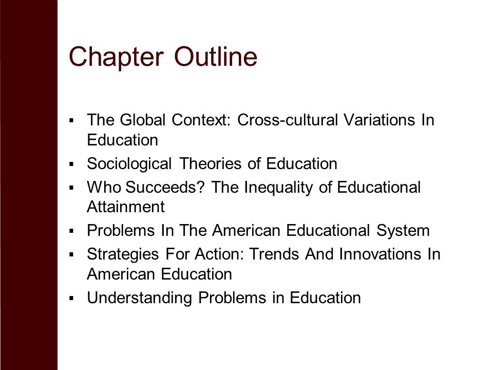 Chapter Outline  The Global Context: Cross-cultural Variations In Education  Sociological Theories of Education  Who Succeeds? The Inequality of Ed