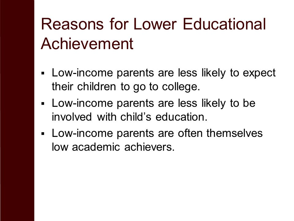 Reasons for Lower Educational Achievement  Low-income parents are less likely to expect their children to go to college.  Low-income parents are les